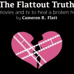 The Flattout Truth on movies and television to heal a broken heart